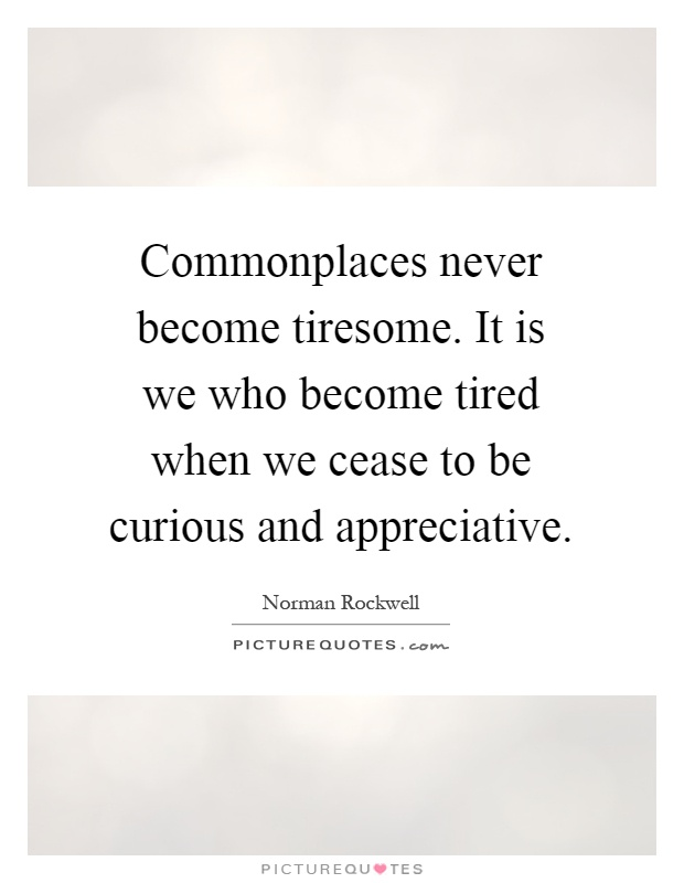 Commonplaces never become tiresome. It is we who become tired when we cease to be curious and appreciative Picture Quote #1