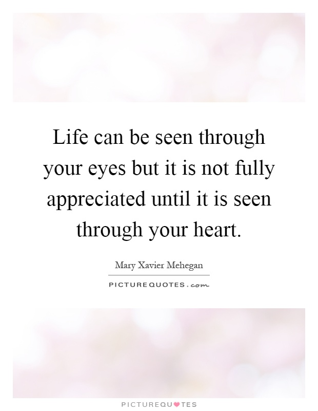 Life can be seen through your eyes but it is not fully appreciated until it is seen through your heart Picture Quote #1