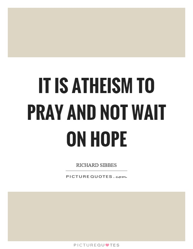 It is atheism to pray and not wait on hope Picture Quote #1