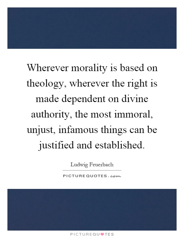 Wherever morality is based on theology, wherever the right is made dependent on divine authority, the most immoral, unjust, infamous things can be justified and established Picture Quote #1