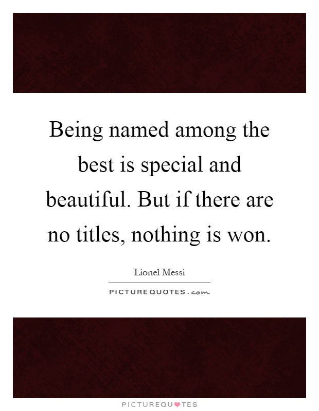 Being named among the best is special and beautiful. But if there are no titles, nothing is won Picture Quote #1