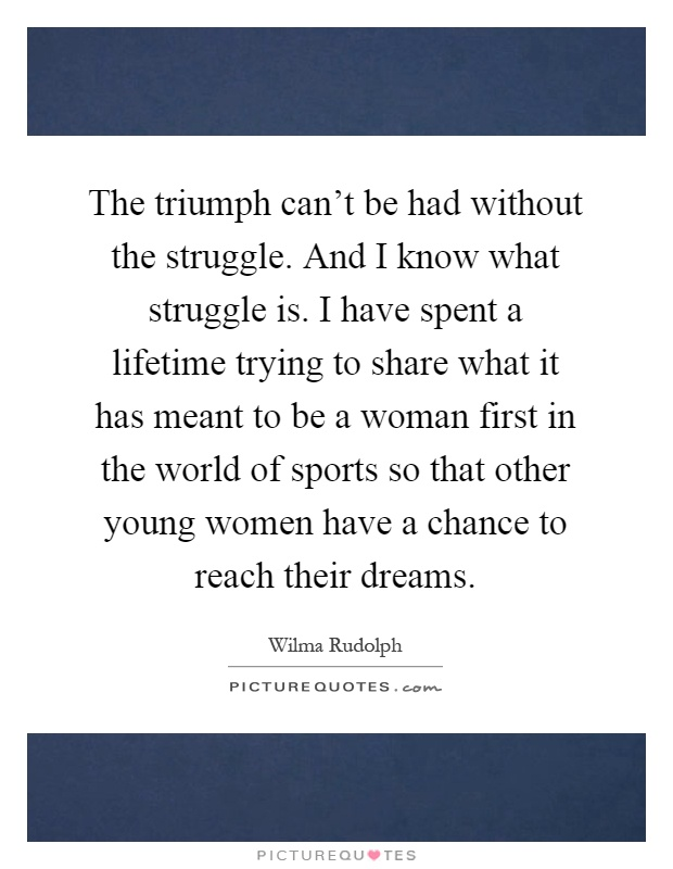 The triumph can't be had without the struggle. And I know what struggle is. I have spent a lifetime trying to share what it has meant to be a woman first in the world of sports so that other young women have a chance to reach their dreams Picture Quote #1