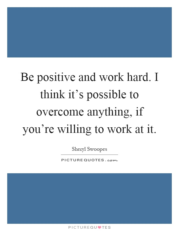 Be positive and work hard. I think it's possible to overcome anything, if you're willing to work at it Picture Quote #1