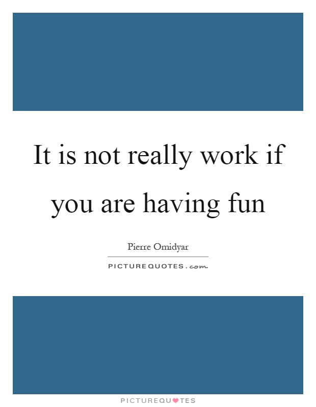 It is not really work if you are having fun | Picture Quotes