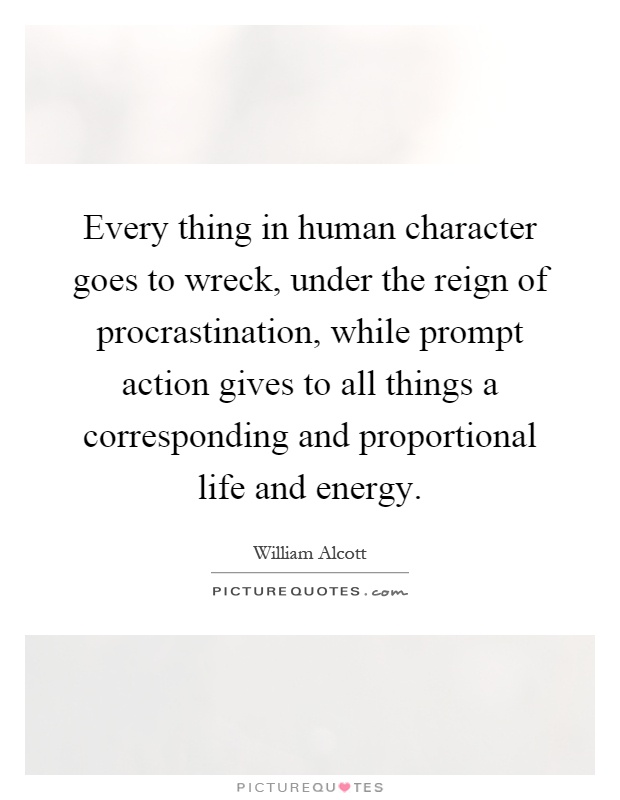 Every thing in human character goes to wreck, under the reign of procrastination, while prompt action gives to all things a corresponding and proportional life and energy Picture Quote #1