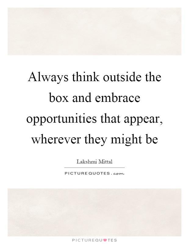 Always think outside the box and embrace opportunities that appear, wherever they might be Picture Quote #1
