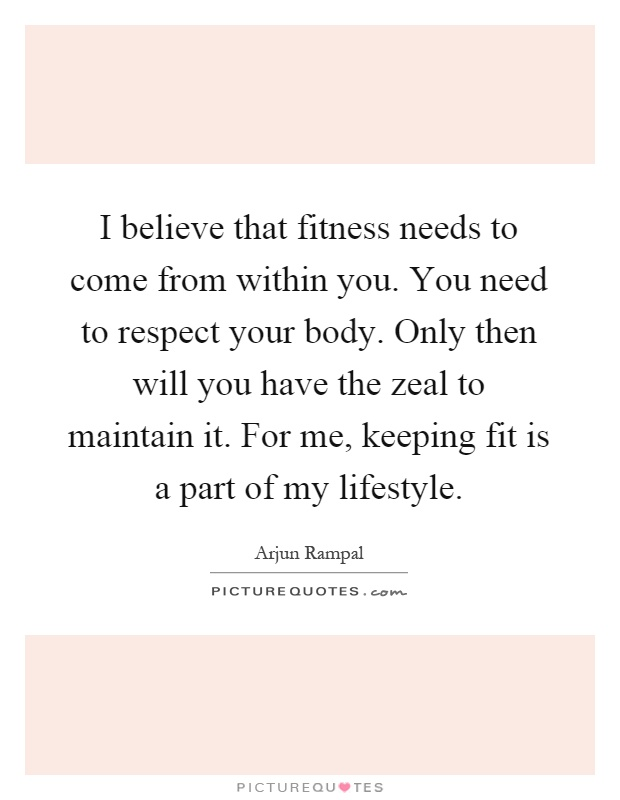 I believe that fitness needs to come from within you. You need to respect your body. Only then will you have the zeal to maintain it. For me, keeping fit is a part of my lifestyle Picture Quote #1