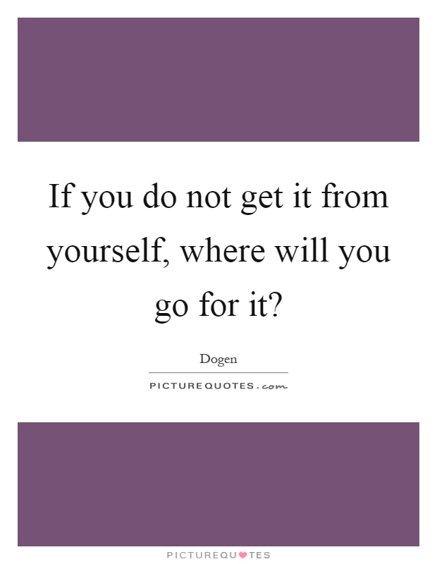 If you do not get it from yourself, where will you go for it? Picture Quote #1