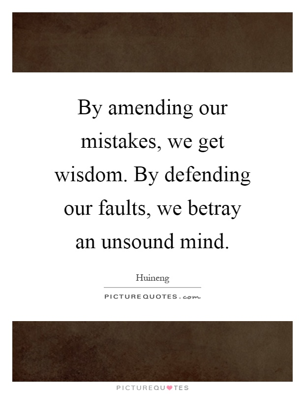 By amending our mistakes, we get wisdom. By defending our faults, we betray an unsound mind Picture Quote #1