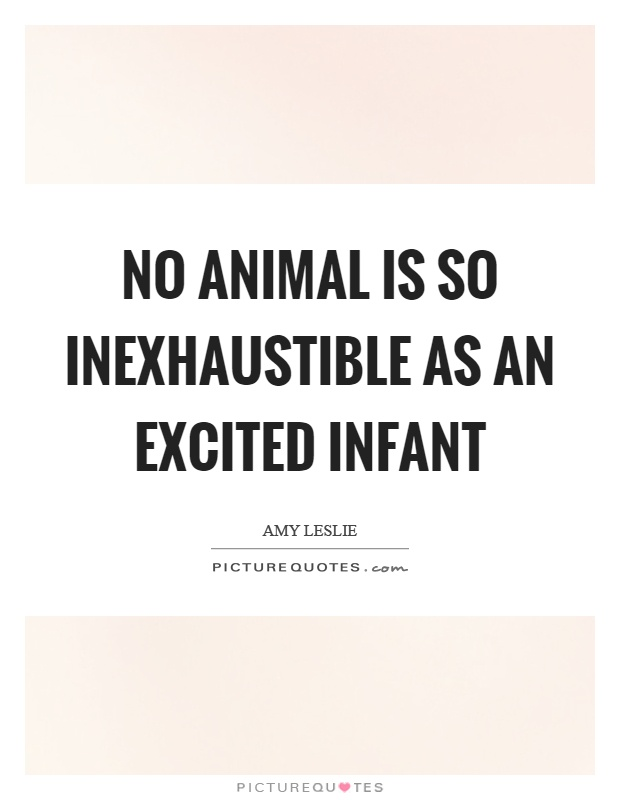 No animal is so inexhaustible as an excited infant Picture Quote #1
