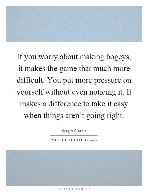If you worry about making bogeys, it makes the game that much more difficult. You put more pressure on yourself without even noticing it. It makes a difference to take it easy when things aren't going right Picture Quote #1