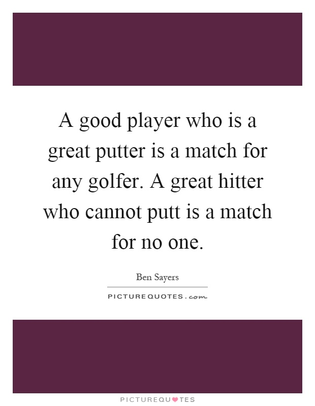 A good player who is a great putter is a match for any golfer. A great hitter who cannot putt is a match for no one Picture Quote #1