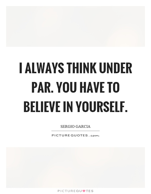 I always think under par. You have to believe in yourself Picture Quote #1