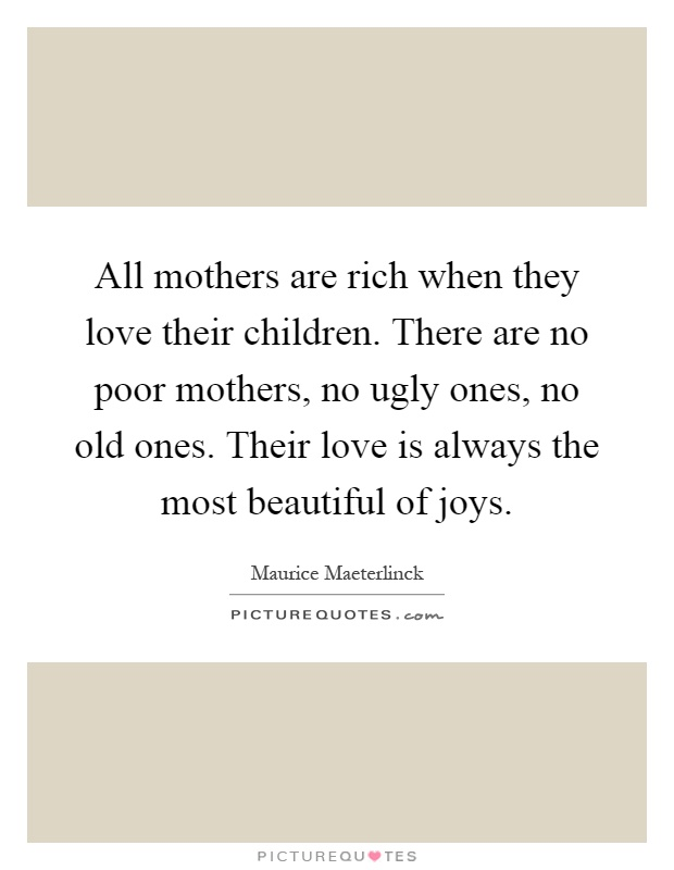 All mothers are rich when they love their children. There are no poor mothers, no ugly ones, no old ones. Their love is always the most beautiful of joys Picture Quote #1