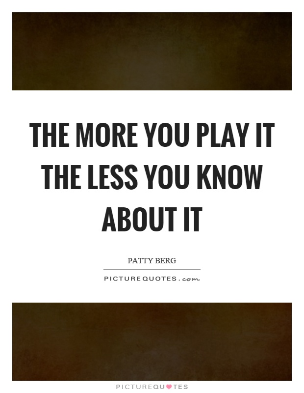 The more you play it the less you know about it Picture Quote #1