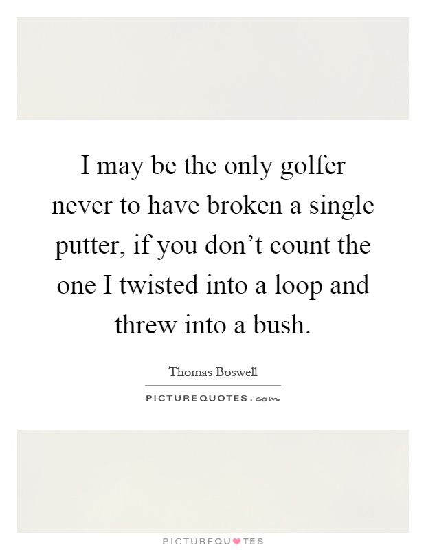 I may be the only golfer never to have broken a single putter, if you don't count the one I twisted into a loop and threw into a bush Picture Quote #1