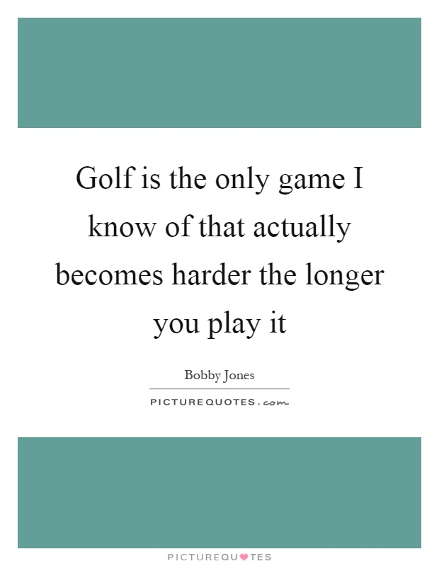Golf is the only game I know of that actually becomes harder the longer you play it Picture Quote #1