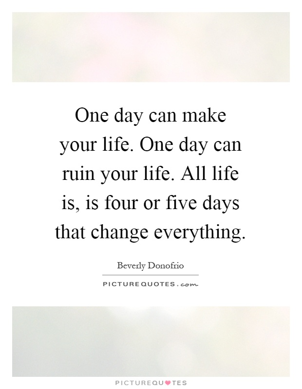 One day can make your life. One day can ruin your life. All life is, is four or five days that change everything Picture Quote #1