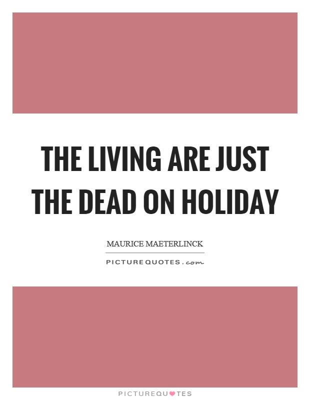 The living are just the dead on holiday Picture Quote #1