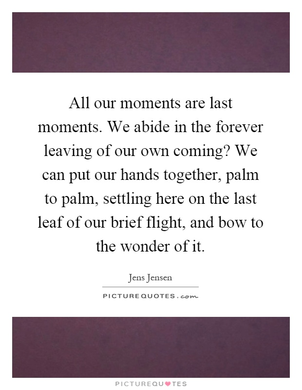 All our moments are last moments. We abide in the forever leaving of our own coming? We can put our hands together, palm to palm, settling here on the last leaf of our brief flight, and bow to the wonder of it Picture Quote #1