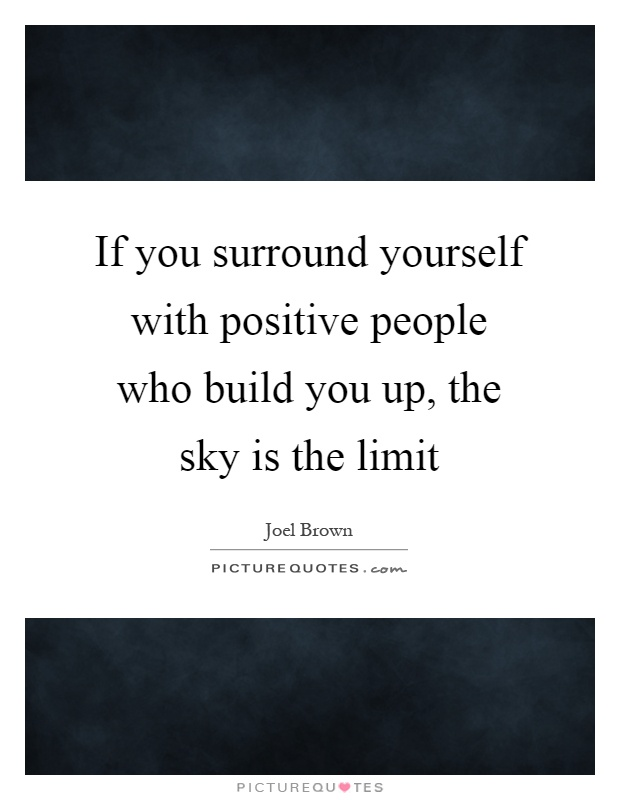 If you surround yourself with positive people who build you up, the sky is the limit Picture Quote #1