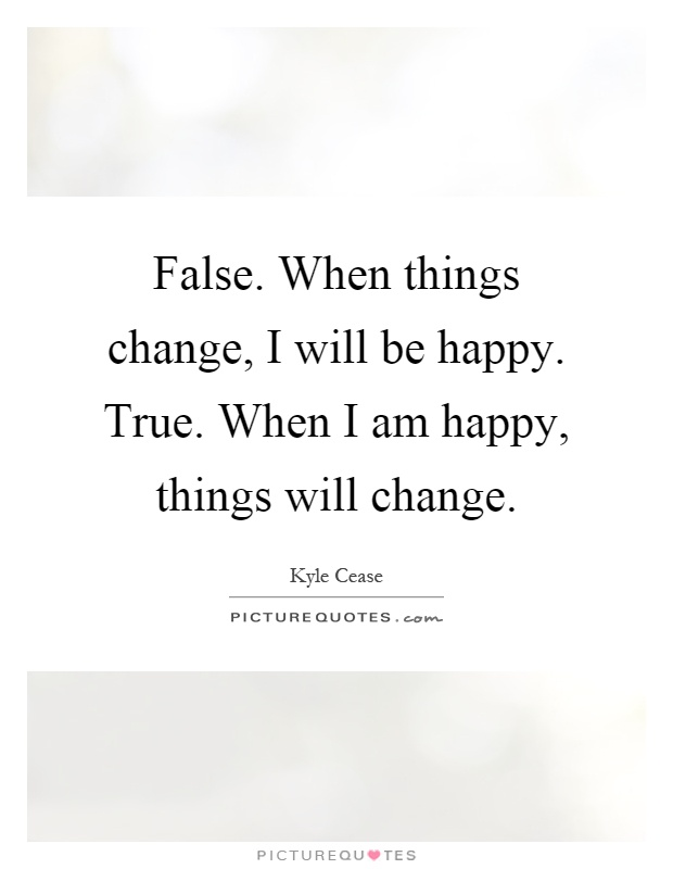 False. When things change, I will be happy. True. When I am happy, things will change Picture Quote #1