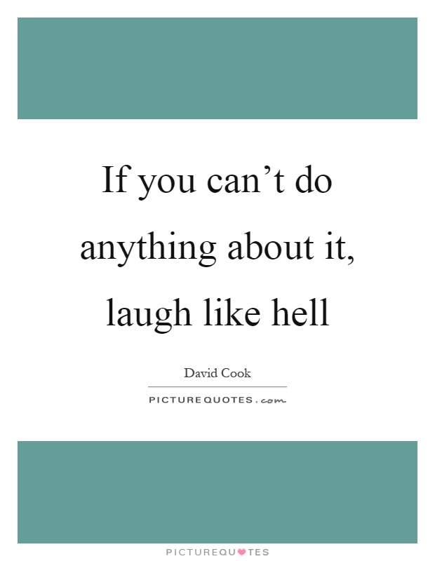 If you can't do anything about it, laugh like hell Picture Quote #1