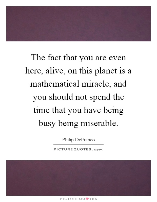 The fact that you are even here, alive, on this planet is a mathematical miracle, and you should not spend the time that you have being busy being miserable Picture Quote #1