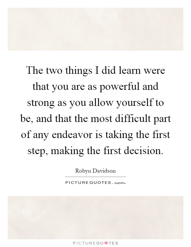 The two things I did learn were that you are as powerful and strong as you allow yourself to be, and that the most difficult part of any endeavor is taking the first step, making the first decision Picture Quote #1