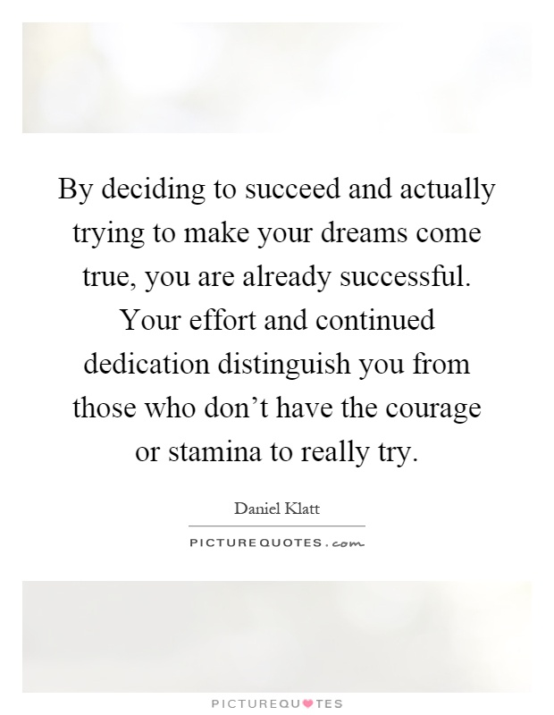 By deciding to succeed and actually trying to make your dreams come true, you are already successful. Your effort and continued dedication distinguish you from those who don't have the courage or stamina to really try Picture Quote #1