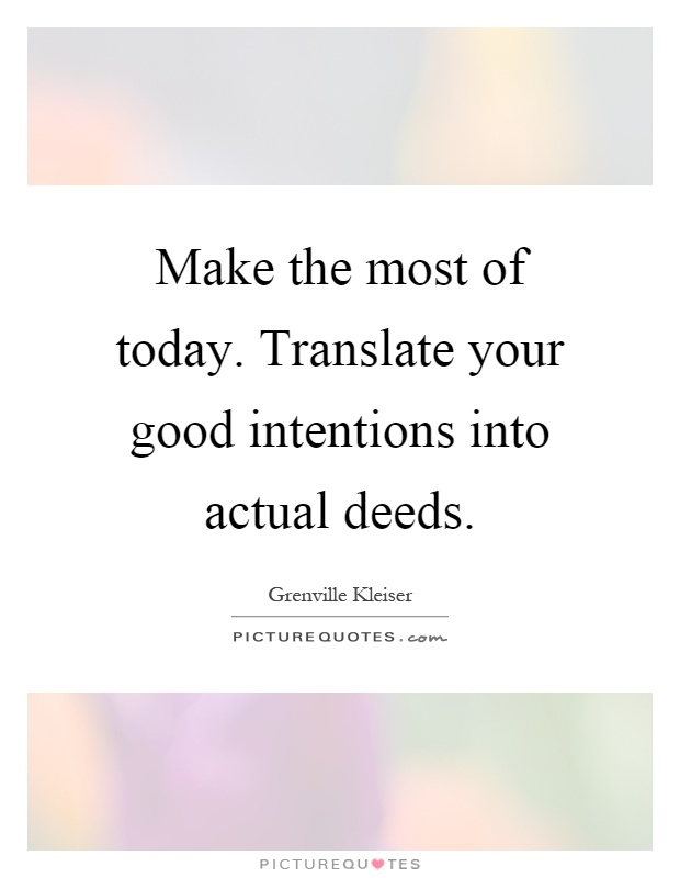 Make the most of today. Translate your good intentions into actual deeds Picture Quote #1