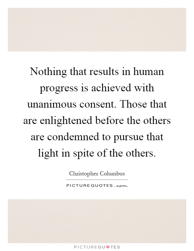 Nothing that results in human progress is achieved with unanimous consent. Those that are enlightened before the others are condemned to pursue that light in spite of the others Picture Quote #1