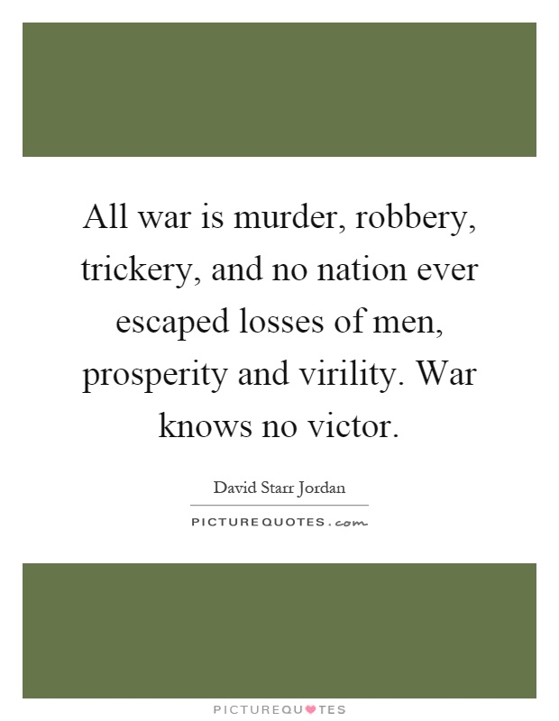 All war is murder, robbery, trickery, and no nation ever escaped losses of men, prosperity and virility. War knows no victor Picture Quote #1