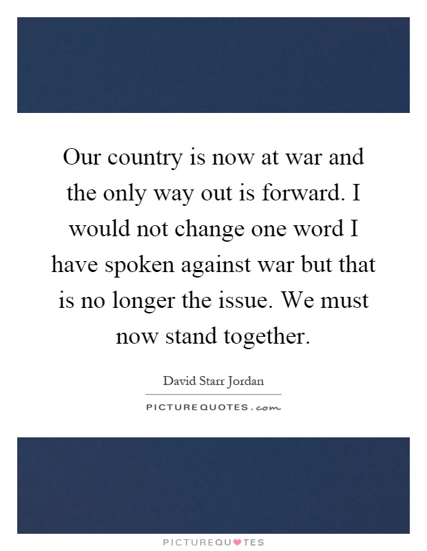 Our country is now at war and the only way out is forward. I would not change one word I have spoken against war but that is no longer the issue. We must now stand together Picture Quote #1