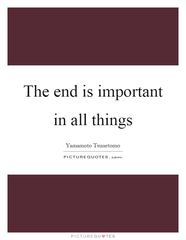 The end is important in all things Picture Quote #1