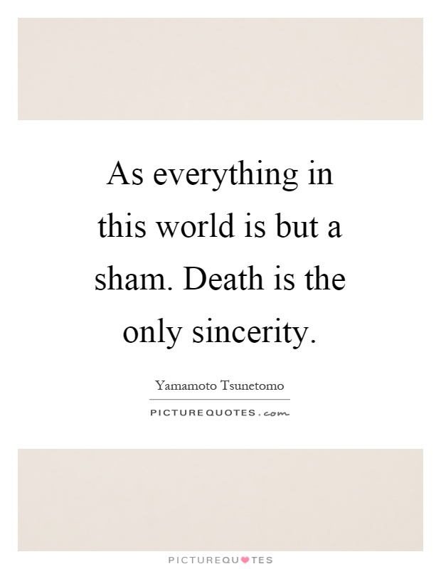 As everything in this world is but a sham. Death is the only sincerity Picture Quote #1