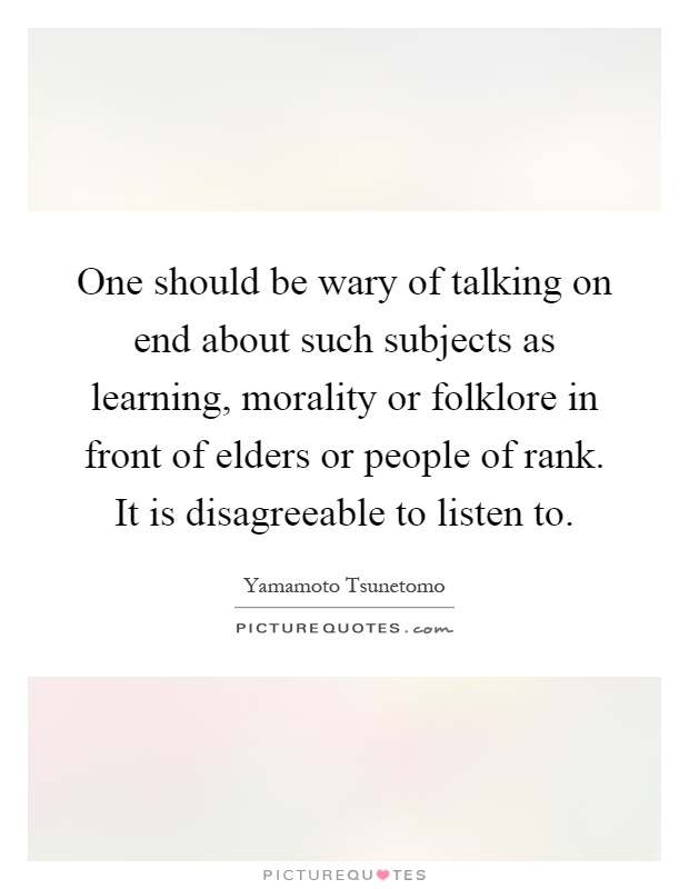 One should be wary of talking on end about such subjects as learning, morality or folklore in front of elders or people of rank. It is disagreeable to listen to Picture Quote #1