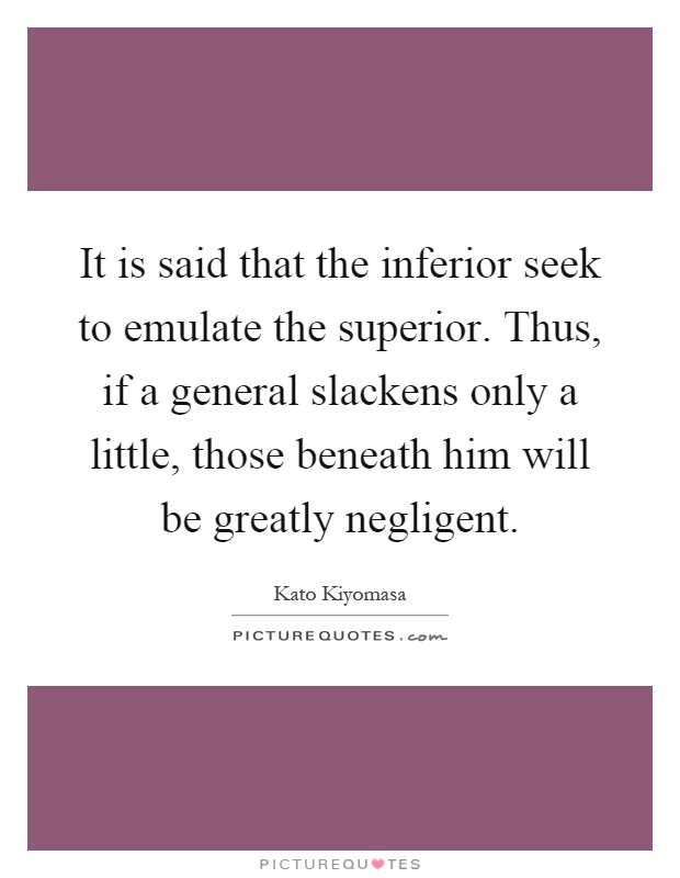 It is said that the inferior seek to emulate the superior. Thus, if a general slackens only a little, those beneath him will be greatly negligent Picture Quote #1