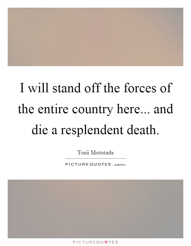 I will stand off the forces of the entire country here... and die a resplendent death Picture Quote #1