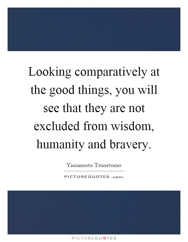 Looking comparatively at the good things, you will see that they are not excluded from wisdom, humanity and bravery Picture Quote #1