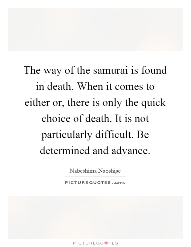 The way of the samurai is found in death. When it comes to either or, there is only the quick choice of death. It is not particularly difficult. Be determined and advance Picture Quote #1