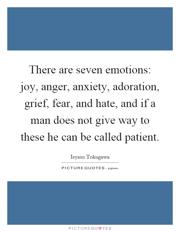 There are seven emotions: joy, anger, anxiety, adoration, grief, fear, and hate, and if a man does not give way to these he can be called patient Picture Quote #1