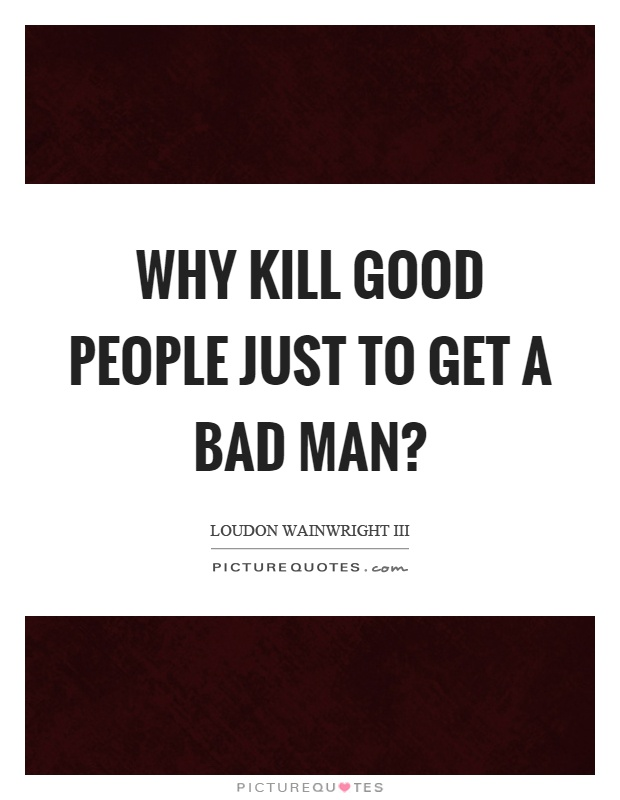 Why kill good people just to get a bad man? Picture Quote #1