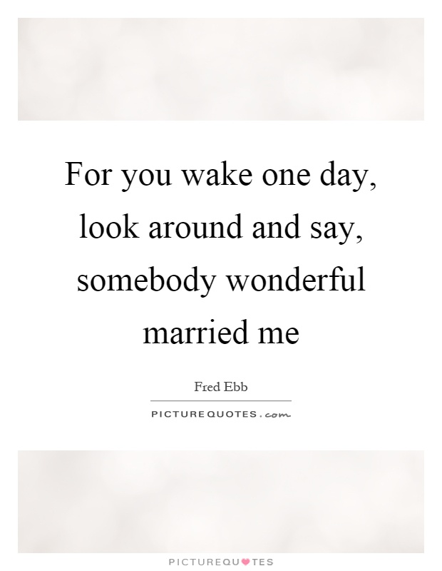 For you wake one day, look around and say, somebody wonderful married me Picture Quote #1