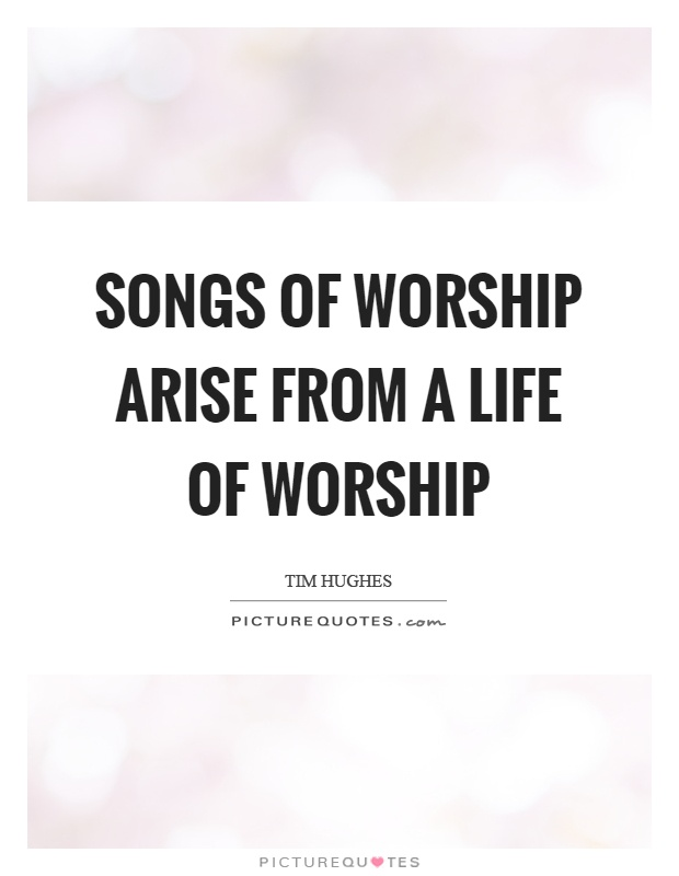 Songs of worship arise from a life of worship Picture Quote #1
