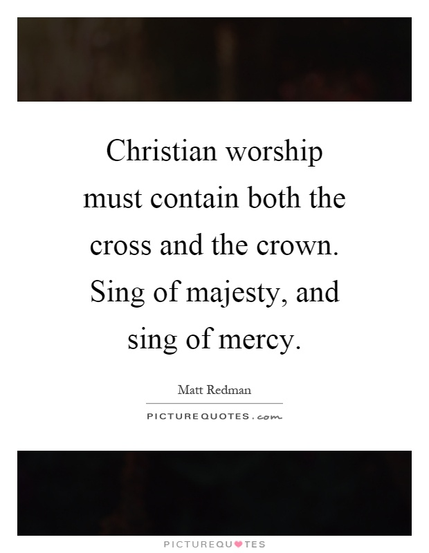 Christian worship must contain both the cross and the crown. Sing of majesty, and sing of mercy Picture Quote #1