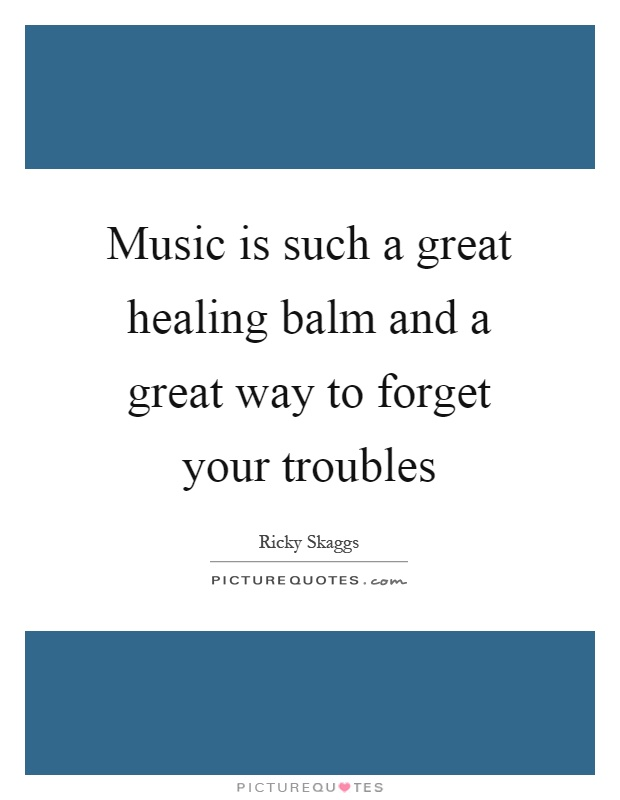 Music is such a great healing balm and a great way to forget your troubles Picture Quote #1