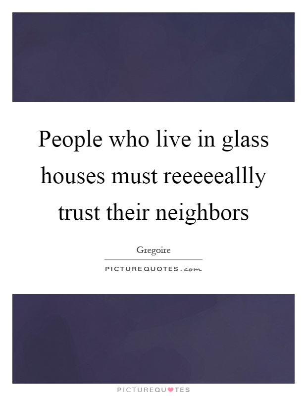 People who live in glass houses must reeeeeallly trust their neighbors Picture Quote #1