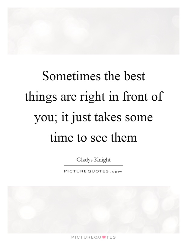 Sometimes the best things are right in front of you; it just takes some time to see them Picture Quote #1