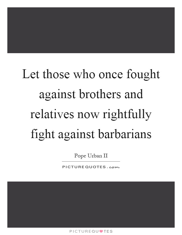 Let those who once fought against brothers and relatives now rightfully fight against barbarians Picture Quote #1